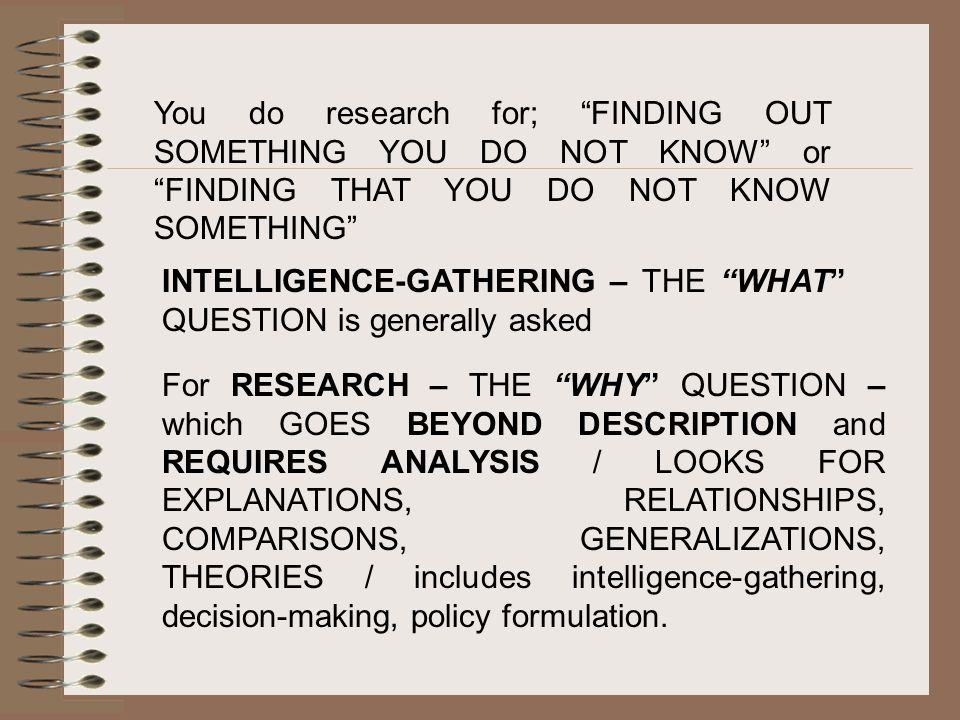 You do research for; FINDING OUT SOMETHING YOU DO NOT KNOW or FINDING THAT YOU DO NOT KNOW SOMETHING