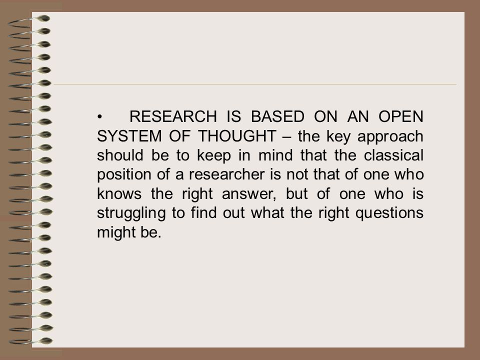 RESEARCH IS BASED ON AN OPEN SYSTEM OF THOUGHT – the key approach should be to keep in mind that the classical position of a researcher is not that of one who knows the right answer, but of one who is struggling to find out what the right questions might be.