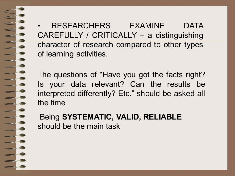 RESEARCHERS EXAMINE DATA CAREFULLY / CRITICALLY – a distinguishing character of research compared to other types of learning activities.