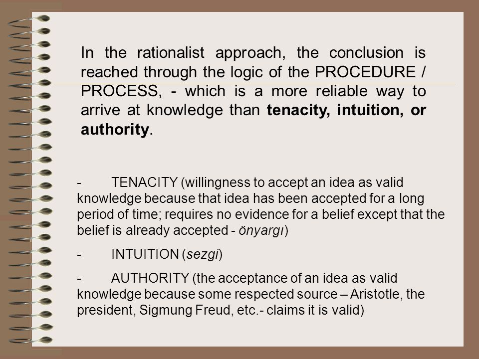 In the rationalist approach, the conclusion is reached through the logic of the PROCEDURE / PROCESS, - which is a more reliable way to arrive at knowledge than tenacity, intuition, or authority.
