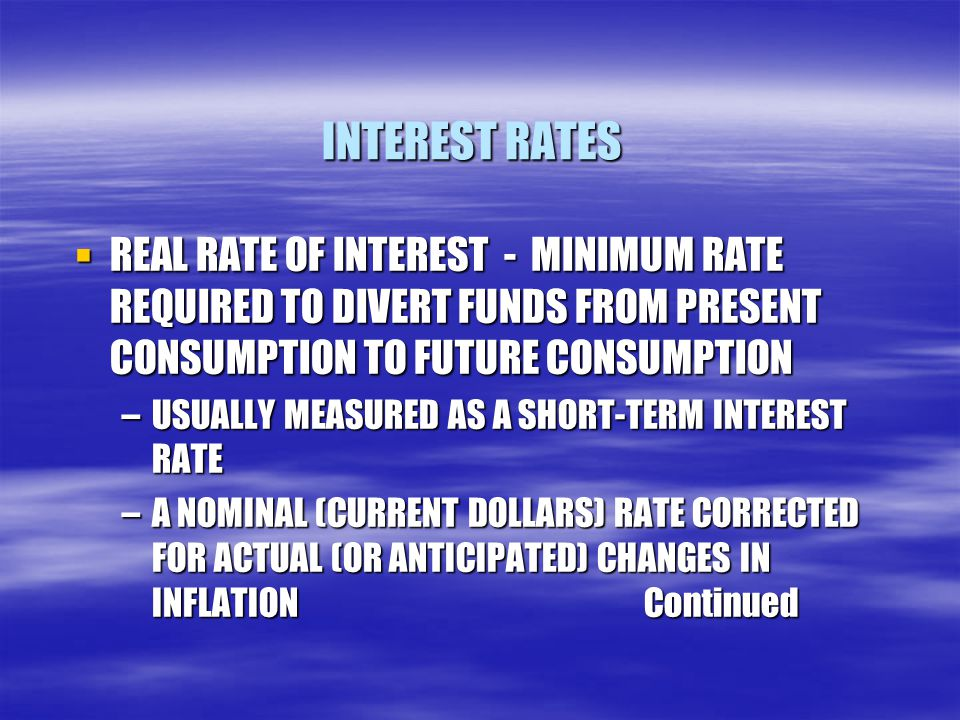 INTEREST RATES REAL RATE OF INTEREST - MINIMUM RATE REQUIRED TO DIVERT FUNDS FROM PRESENT CONSUMPTION TO FUTURE CONSUMPTION.