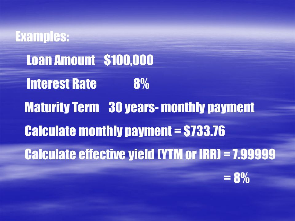 Examples: Loan Amount $100,000. Interest Rate 8% Maturity Term 30 years- monthly payment. Calculate monthly payment = $733.76.