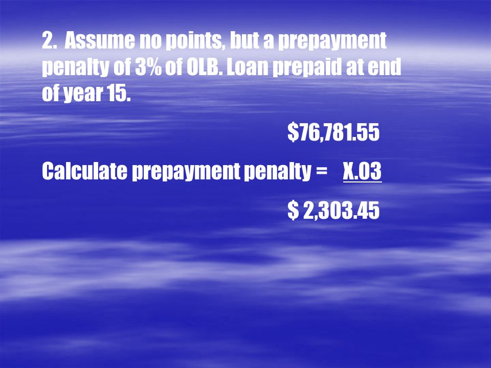 2. Assume no points, but a prepayment penalty of 3% of OLB