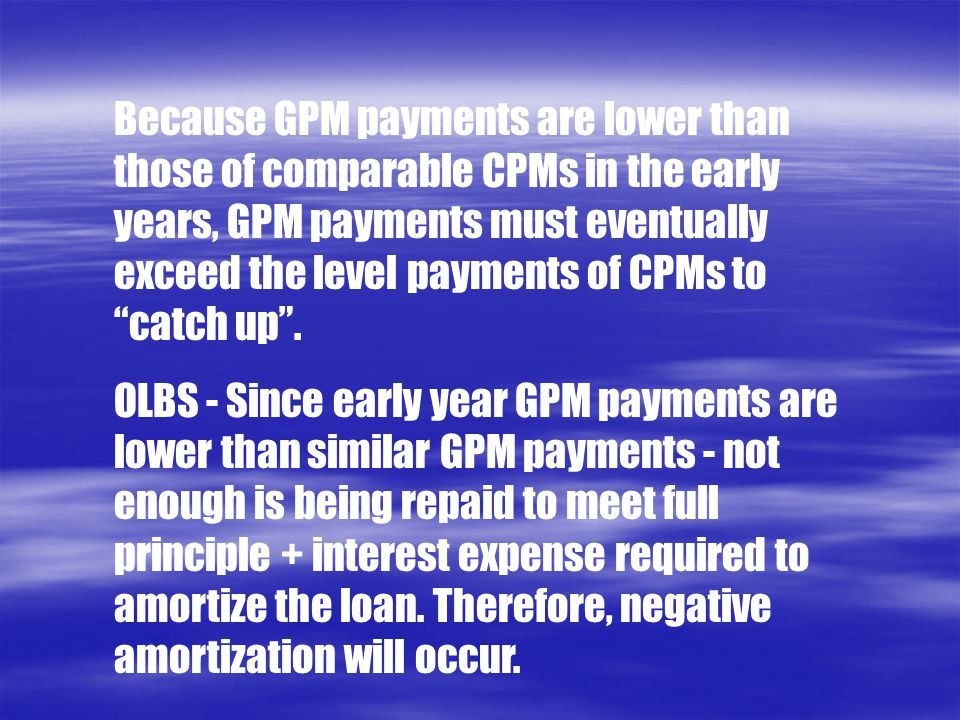 Because GPM payments are lower than those of comparable CPMs in the early years, GPM payments must eventually exceed the level payments of CPMs to catch up .