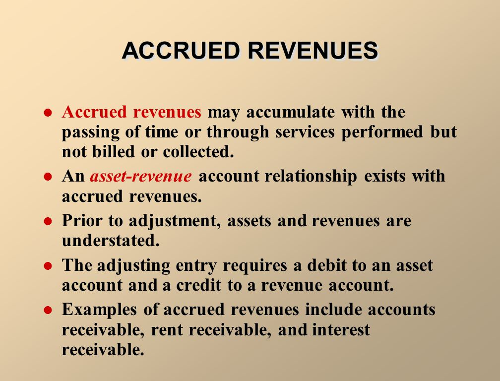 ACCRUED REVENUES Accrued revenues may accumulate with the passing of time or through services performed but not billed or collected.