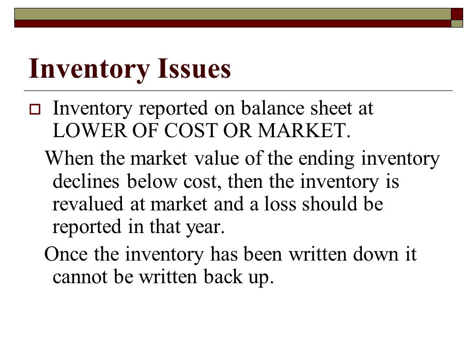 Inventory Issues Inventory reported on balance sheet at LOWER OF COST OR MARKET.