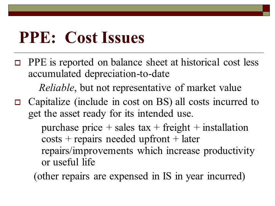 PPE: Cost Issues PPE is reported on balance sheet at historical cost less accumulated depreciation-to-date.