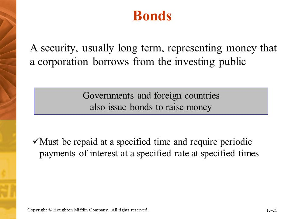 Bonds A security, usually long term, representing money that a corporation borrows from the investing public.