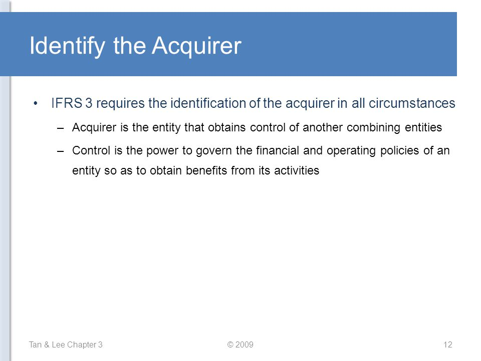 Identify the Acquirer IFRS 3 requires the identification of the acquirer in all circumstances.