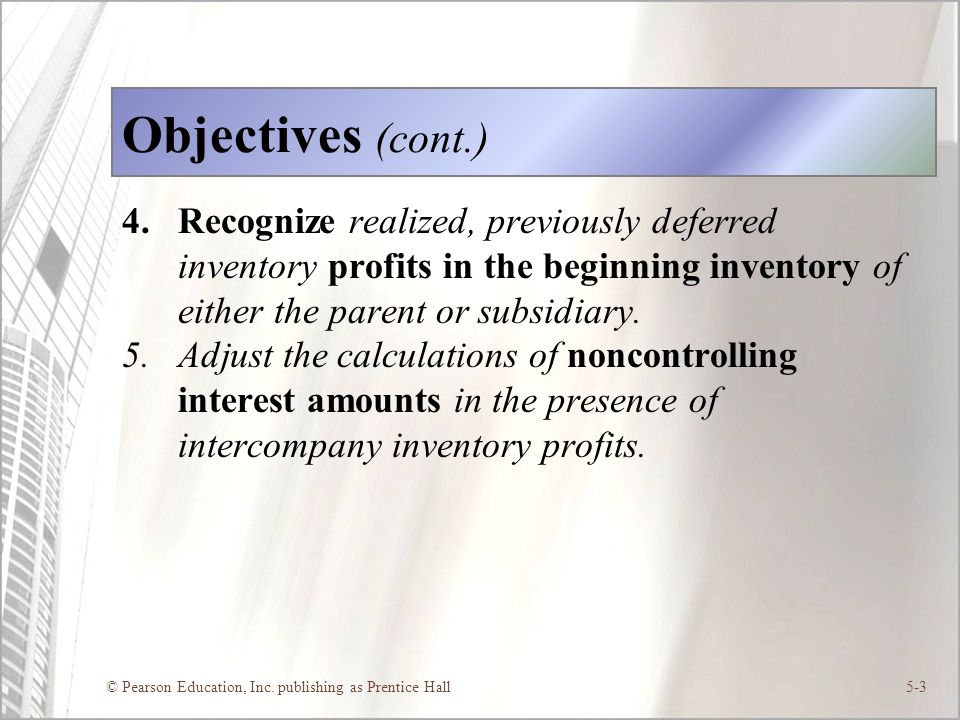Objectives (cont.) Recognize realized, previously deferred inventory profits in the beginning inventory of either the parent or subsidiary.