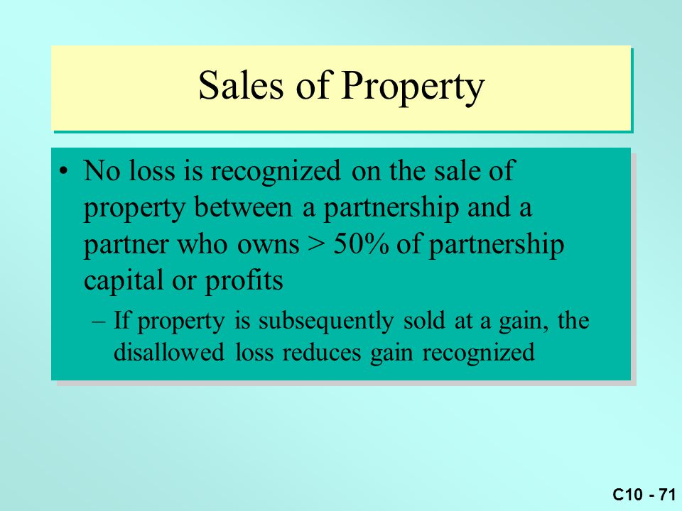 Sales of Property No loss is recognized on the sale of property between a partnership and a partner who owns > 50% of partnership capital or profits.