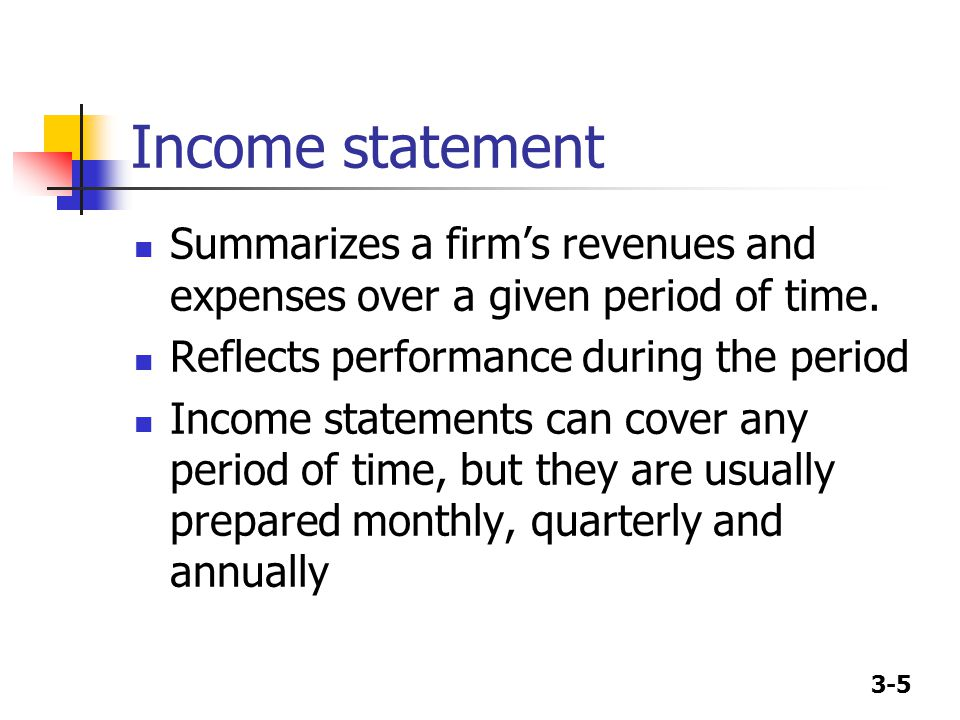 Income statement Summarizes a firm's revenues and expenses over a given period of time. Reflects performance during the period.