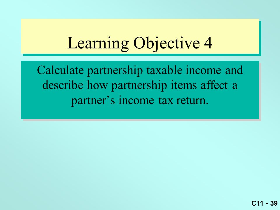 Learning Objective 4 Calculate partnership taxable income and describe how partnership items affect a partner's income tax return.