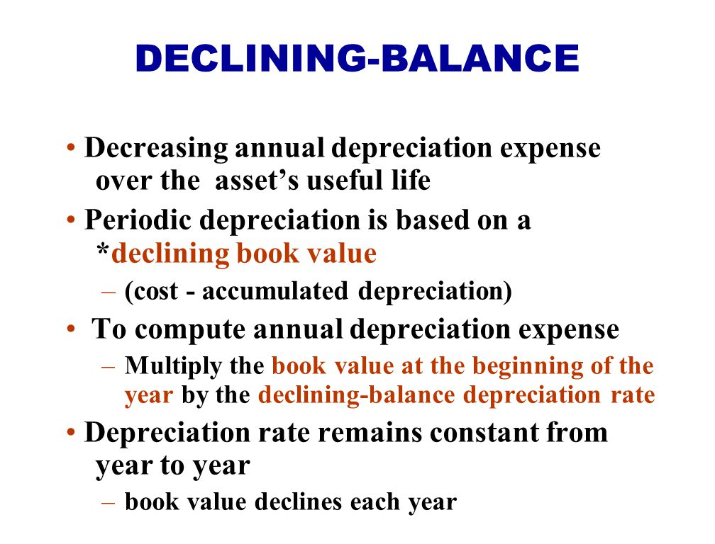 DECLINING-BALANCE Decreasing annual depreciation expense over the asset's useful life. Periodic depreciation is based on a *declining book value.