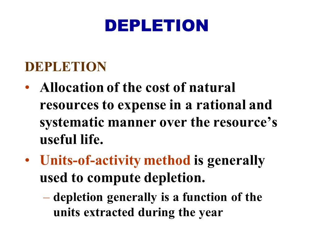 DEPLETION DEPLETION. Allocation of the cost of natural resources to expense in a rational and systematic manner over the resource's useful life.