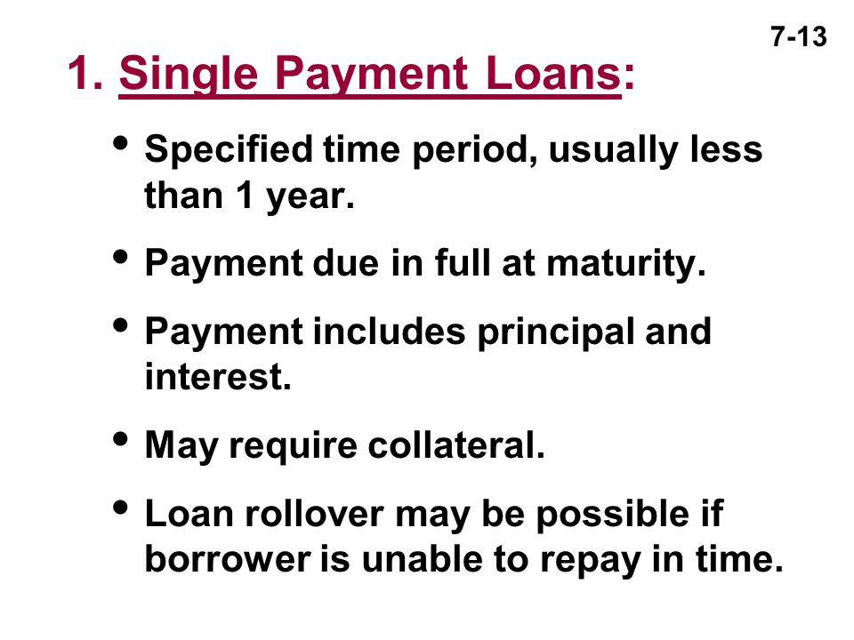 1. Single Payment Loans: Specified time period, usually less than 1 year. Payment due in full at maturity.