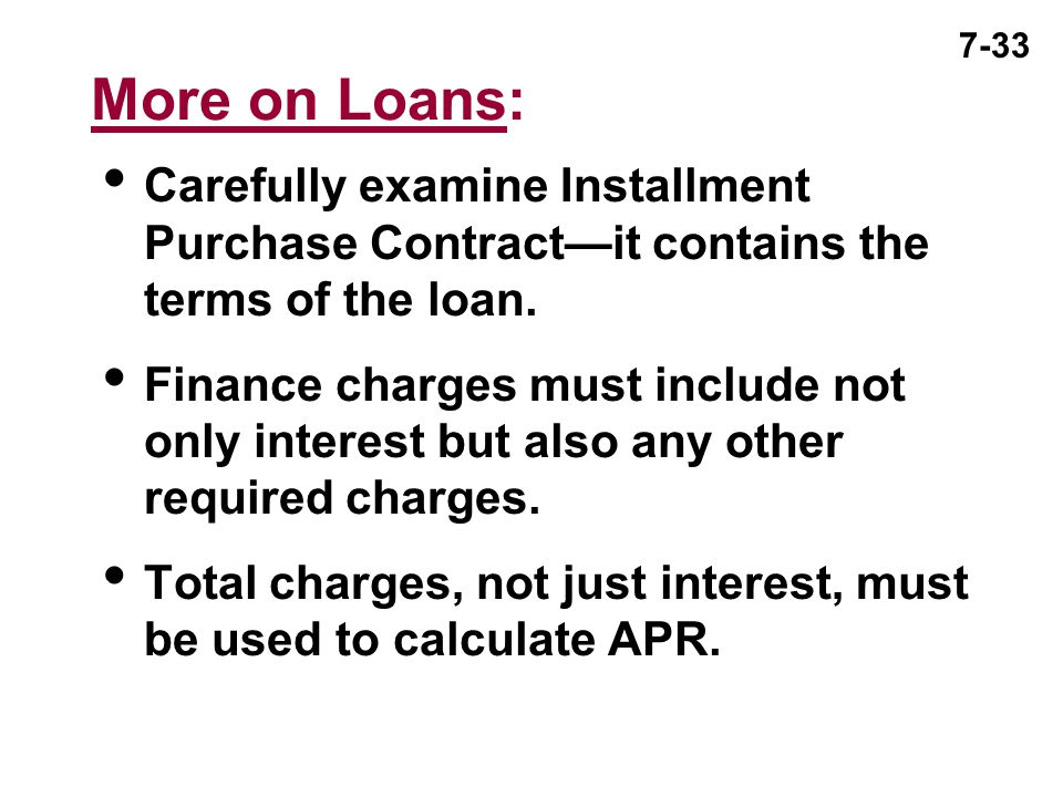 More on Loans: Carefully examine Installment Purchase Contract—it contains the terms of the loan.