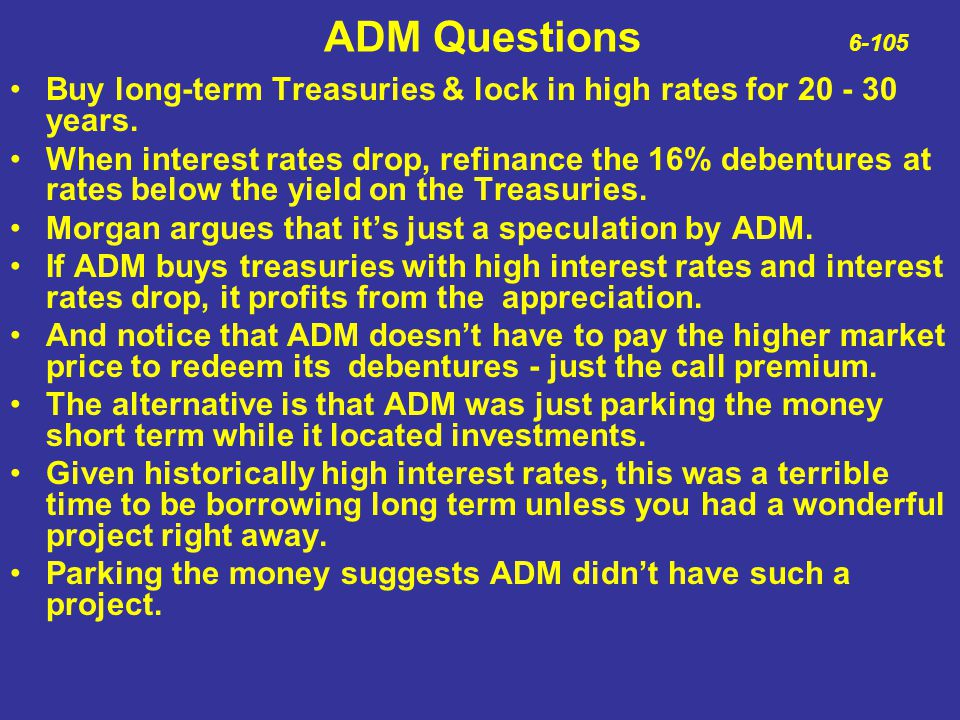 ADM Questions 6-105 Buy long-term Treasuries & lock in high rates for 20 - 30 years.