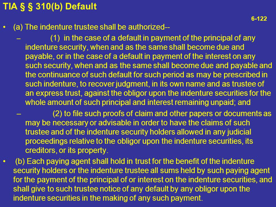 TIA § § 310(b) Default 6-122 (a) The indenture trustee shall be authorized--