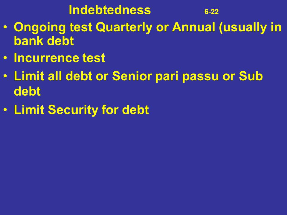 Indebtedness 6-22 Ongoing test Quarterly or Annual (usually in bank debt.