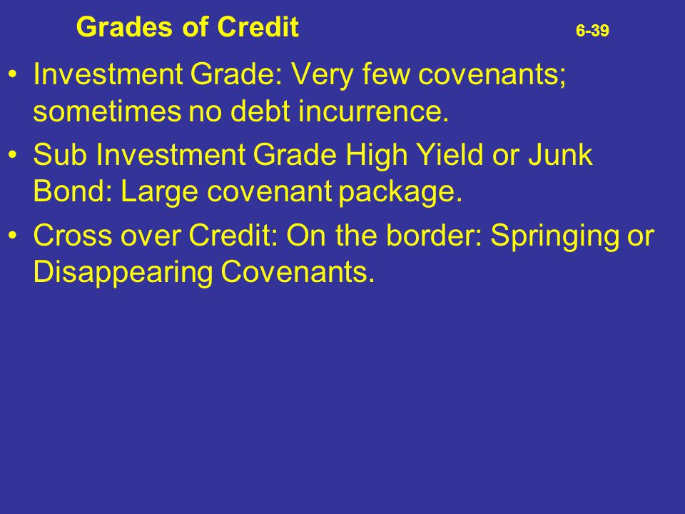 Investment Grade: Very few covenants; sometimes no debt incurrence.