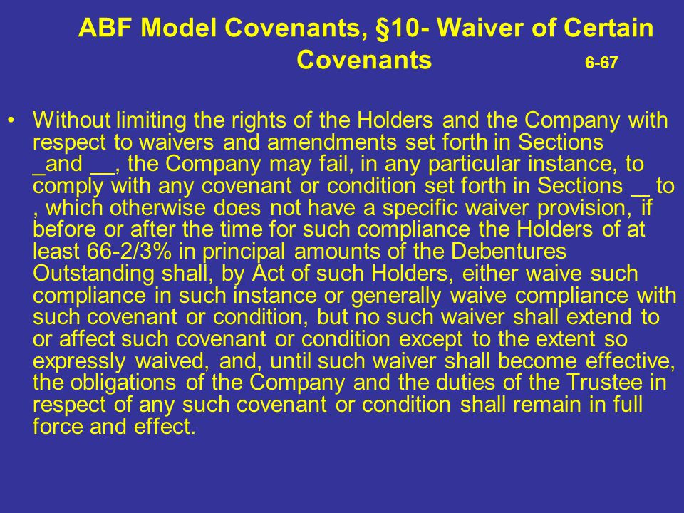 ABF Model Covenants, §10- Waiver of Certain Covenants 6-67