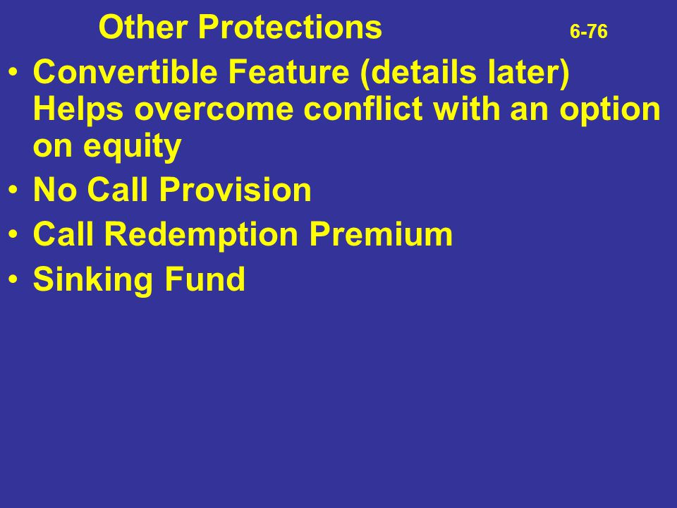 Other Protections 6-76 Convertible Feature (details later) Helps overcome conflict with an option on equity.