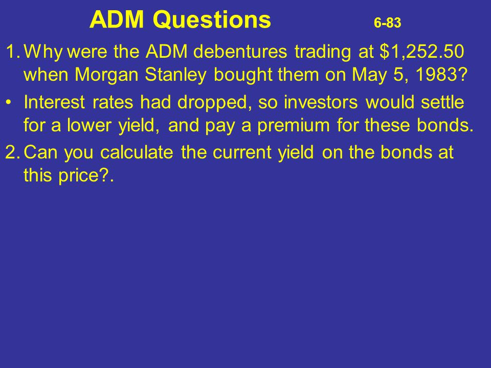 ADM Questions 6-83 1. Why were the ADM debentures trading at $1,252.50 when Morgan Stanley bought them on May 5, 1983