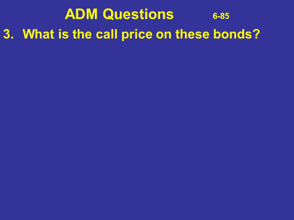 ADM Questions 6-85 3. What is the call price on these bonds