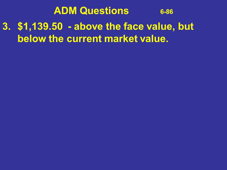 ADM Questions 6-86 3. $1,139.50 - above the face value, but below the current market value.