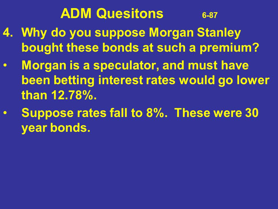 ADM Quesitons 6-87 4. Why do you suppose Morgan Stanley bought these bonds at such a premium