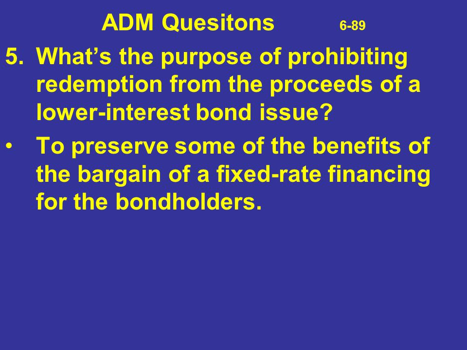 ADM Quesitons 6-89 5. What's the purpose of prohibiting redemption from the proceeds of a lower-interest bond issue