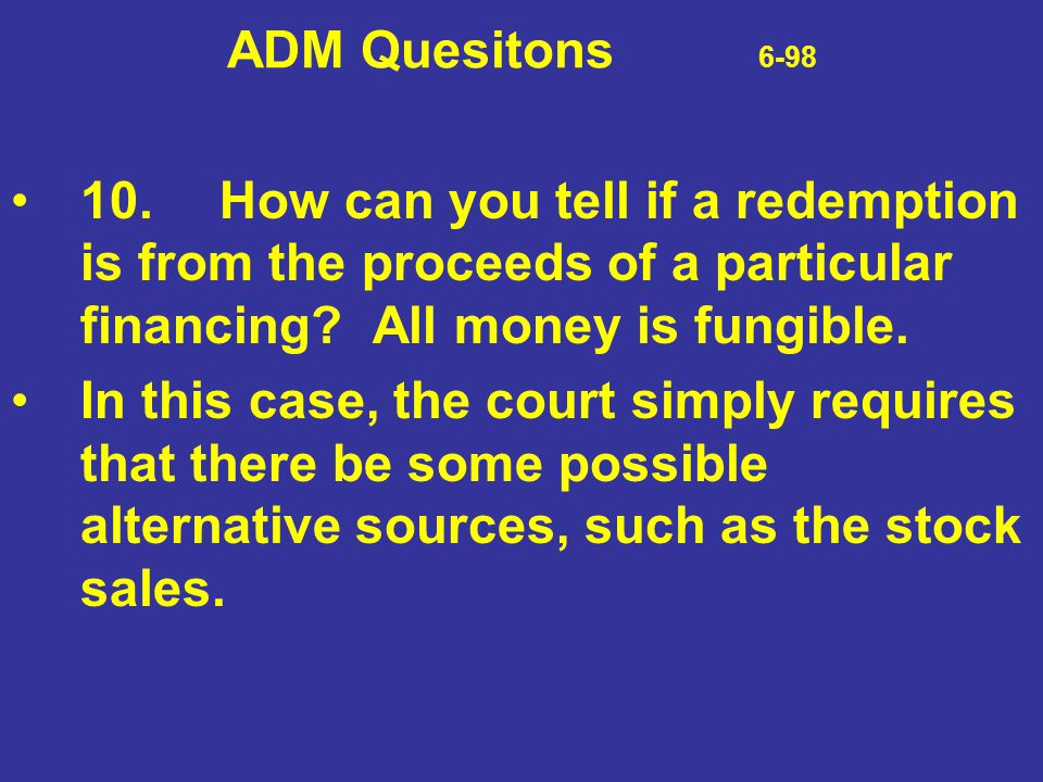 ADM Quesitons 6-98 10. How can you tell if a redemption is from the proceeds of a particular financing All money is fungible.
