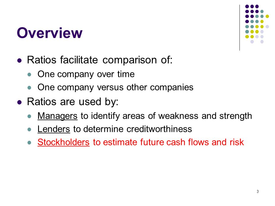 Overview Ratios facilitate comparison of: Ratios are used by:
