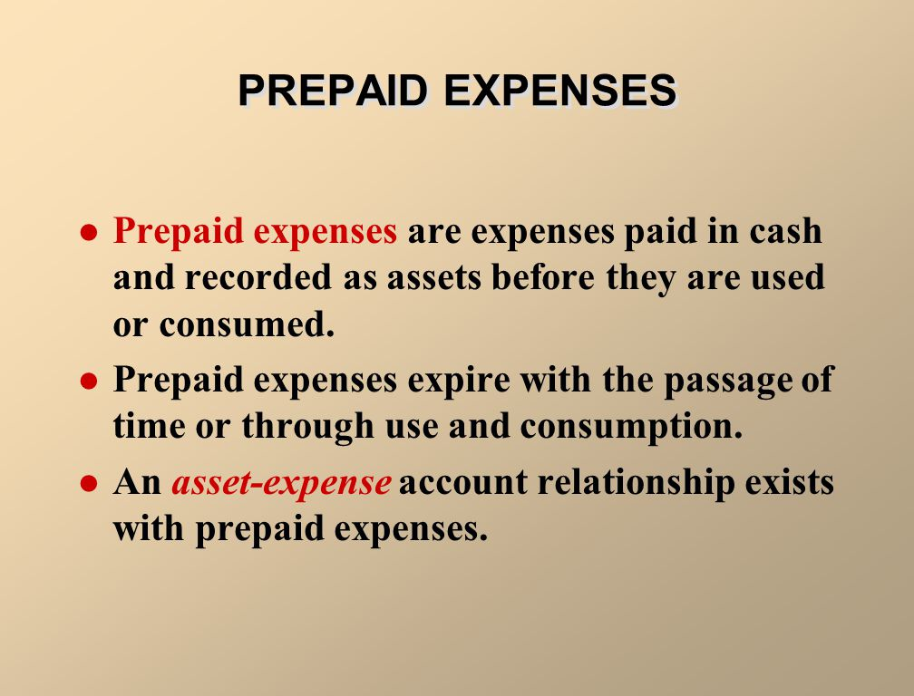 PREPAID EXPENSES Prepaid expenses are expenses paid in cash and recorded as assets before they are used or consumed.