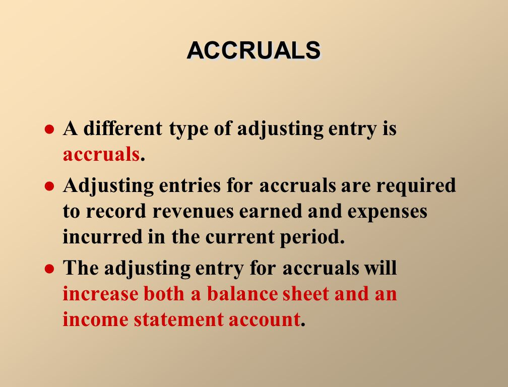 ACCRUALS A different type of adjusting entry is accruals.