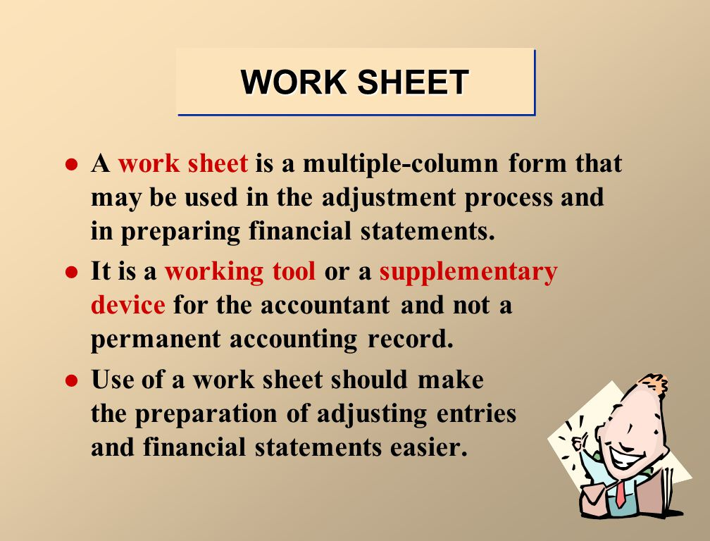 WORK SHEET A work sheet is a multiple-column form that may be used in the adjustment process and in preparing financial statements.