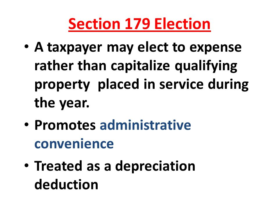 Section 179 Election A taxpayer may elect to expense rather than capitalize qualifying property placed in service during the year.