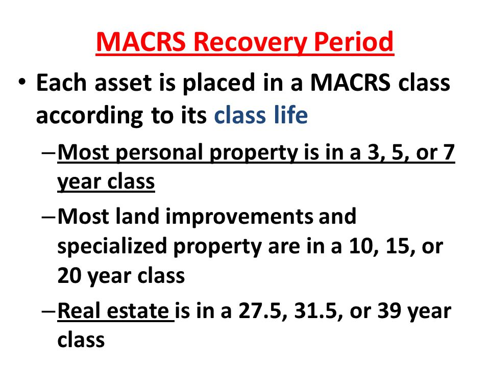 MACRS Recovery Period Each asset is placed in a MACRS class according to its class life. Most personal property is in a 3, 5, or 7 year class.