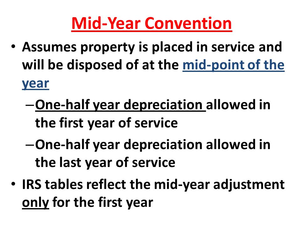 Mid-Year Convention Assumes property is placed in service and will be disposed of at the mid-point of the year.