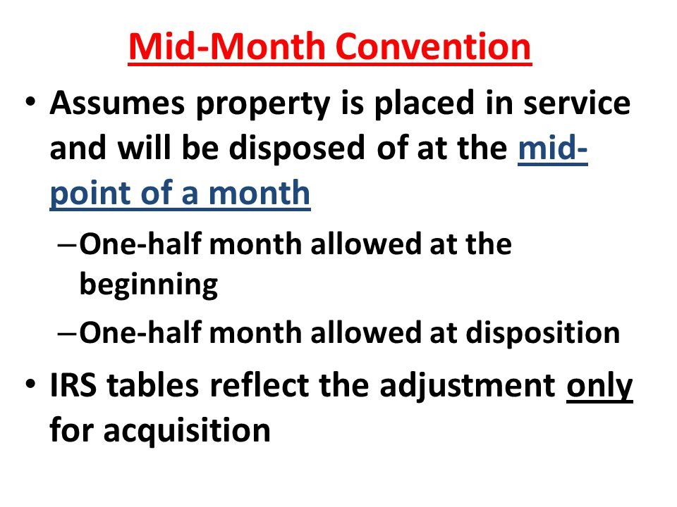 Mid-Month Convention Assumes property is placed in service and will be disposed of at the mid-point of a month.