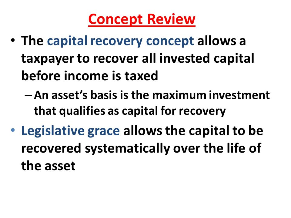 Concept Review The capital recovery concept allows a taxpayer to recover all invested capital before income is taxed.