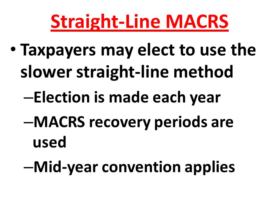 Straight-Line MACRS Taxpayers may elect to use the slower straight-line method. Election is made each year.