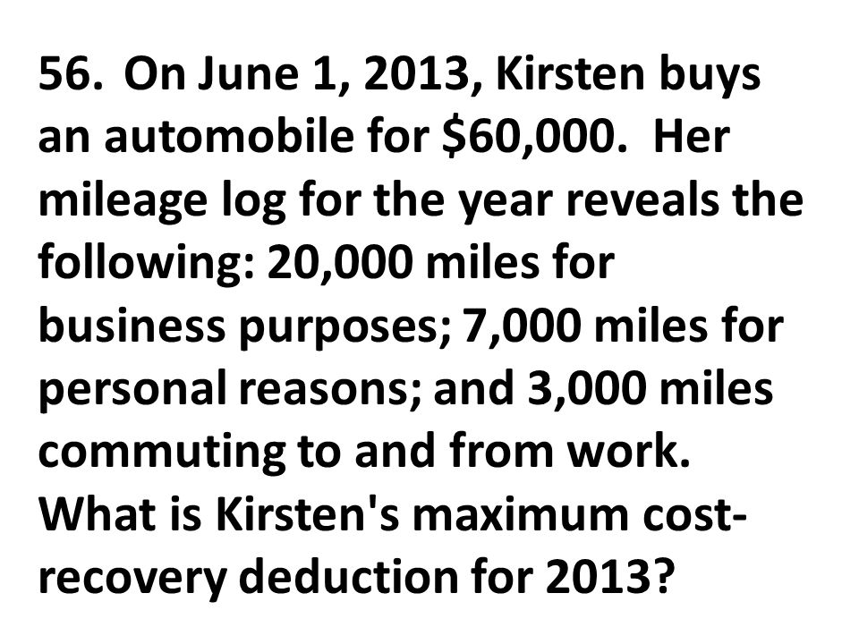56. On June 1, 2013, Kirsten buys an automobile for $60,000