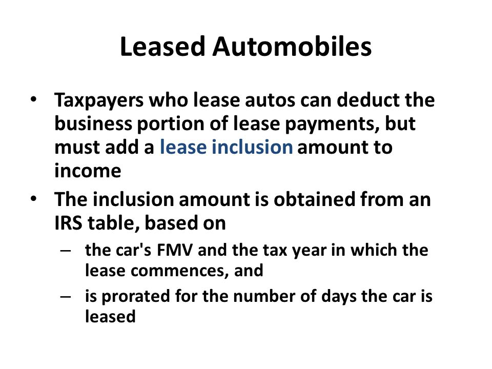 Leased Automobiles Taxpayers who lease autos can deduct the business portion of lease payments, but must add a lease inclusion amount to income.