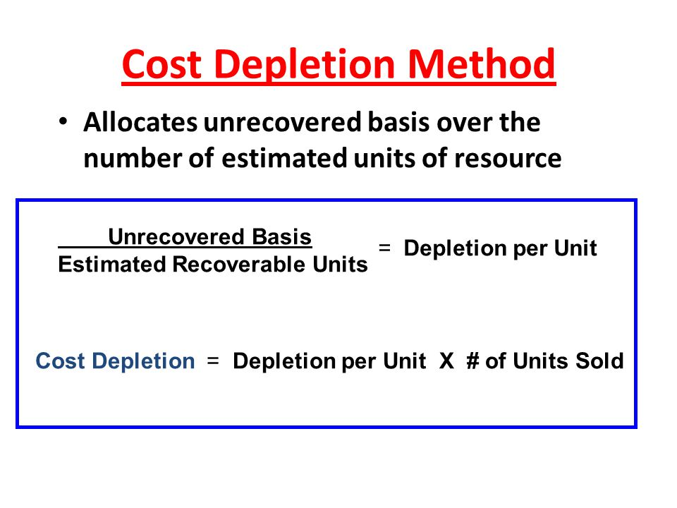 Cost Depletion Method Allocates unrecovered basis over the number of estimated units of resource. Unrecovered Basis.