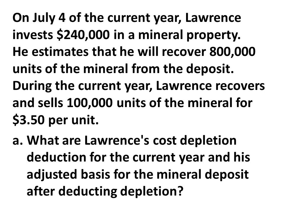 On July 4 of the current year, Lawrence invests $240,000 in a mineral property. He estimates that he will recover 800,000 units of the mineral from the deposit. During the current year, Lawrence recovers and sells 100,000 units of the mineral for $3.50 per unit.