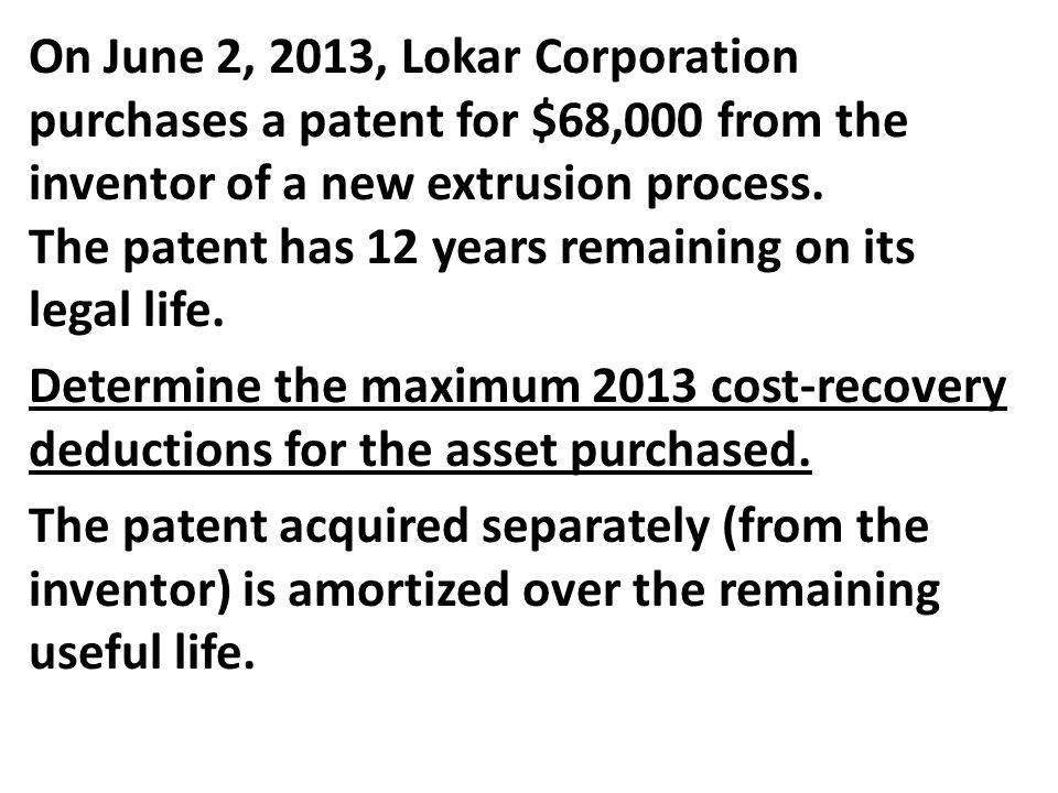 On June 2, 2013, Lokar Corporation purchases a patent for $68,000 from the inventor of a new extrusion process. The patent has 12 years remaining on its legal life.