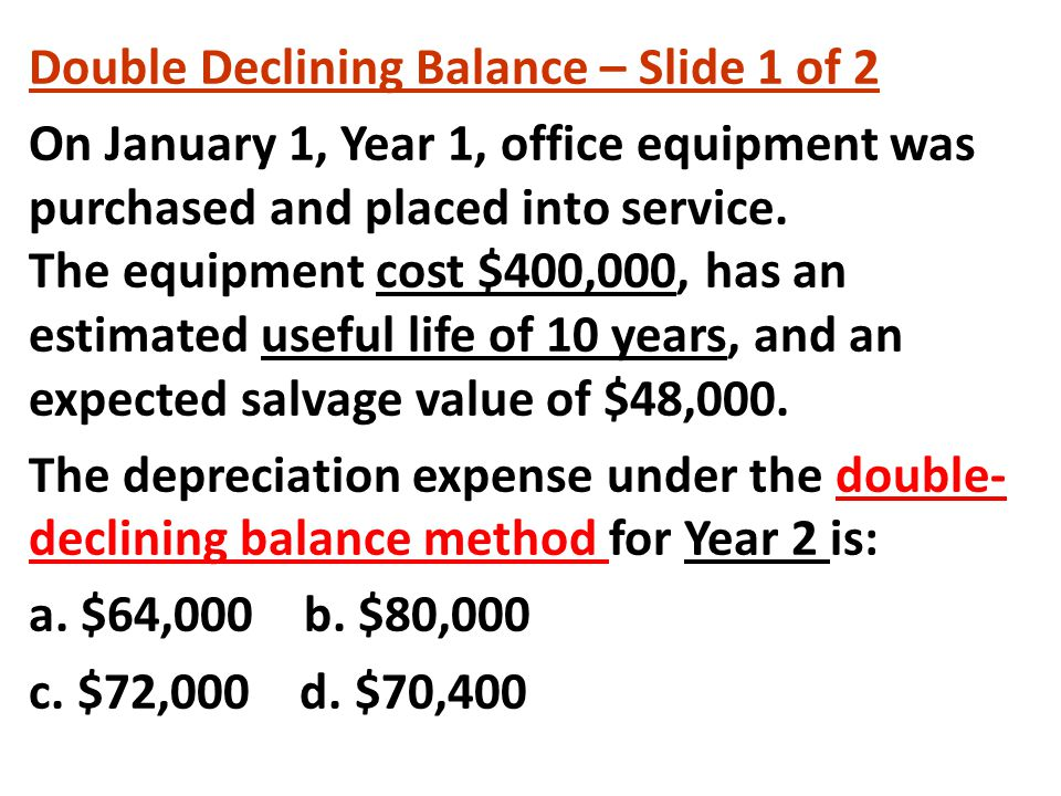Double Declining Balance – Slide 1 of 2 On January 1, Year 1, office equipment was purchased and placed into service.