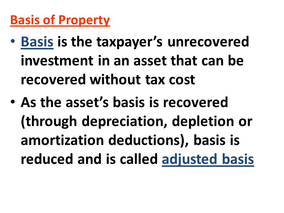 Basis of Property Basis is the taxpayer's unrecovered investment in an asset that can be recovered without tax cost.